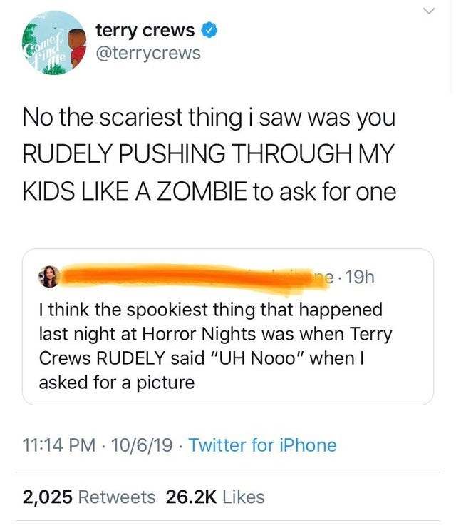 """Text - terry crews @terrycrews Comeo Pind me No the scariest thing i saw was you RUDELY PUSHING THROUGH MY KIDS LIKE A ZOMBIE to ask for one ne 19h I think the spookiest thing that happened last night at Horror Nights was when Terry Crews RUDELY said """"UH Nooo"""" when I asked for a picture 11:14 PM 10/6/19 Twitter for iPhone 2,025 Retweets 26.2K Likes"""