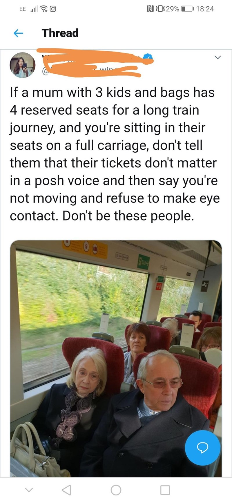 Text - N29% 18:24 EE Thread If a mum with 3 kids and bags has 4 reserved seats for a long train journey, and you're sitting in their seats on a full carriage, don't tell them that their tickets don't matter in a posh voice and then say you're not moving and refuse to make eye contact. Don't be these people.