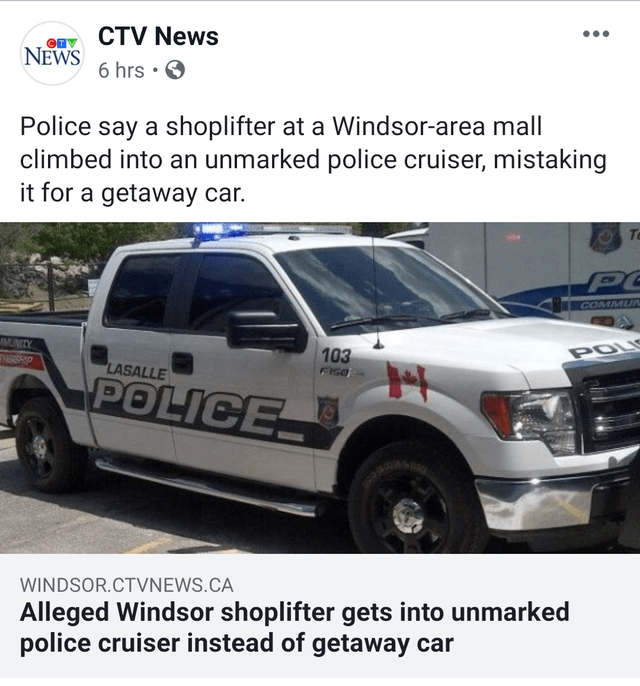 Motor vehicle - CTV News NEWS 6 hrs . Police say a shoplifter at a Windsor-area mall climbed into an unmarked police cruiser, mistaking it for a getaway car. Te COMMUN MUNCY ENERSHP 103 POLI LASALLE FISE POLICE WINDSOR.CTVNEWS.CA Alleged Windsor shoplifter gets into unmarked police cruiser instead of getaway car