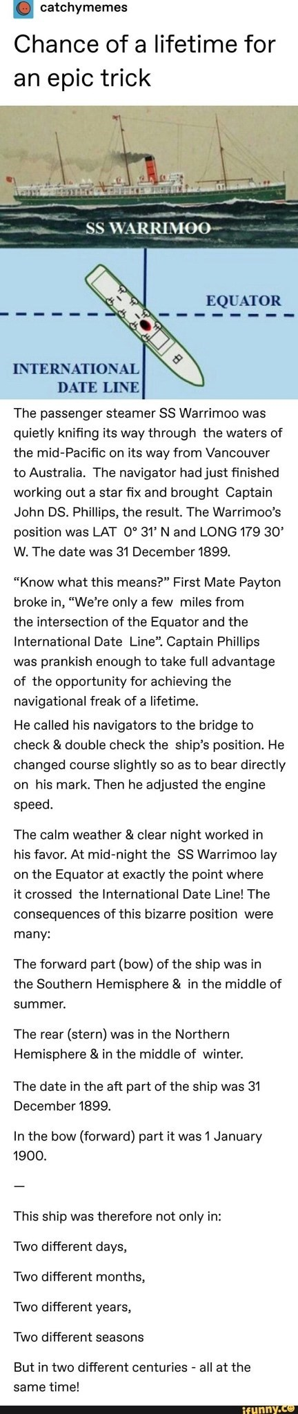"""Text - catchymemes Chance of a lifetime for an epic trick SS WARRIMOO EQUATOR INTERNATIONAL DATE LINE The passenger steamer SS Warrimoo was quietly knifing its way through the waters of the mid-Pacific on its way from Vancouver to Australia. The navigator had just finished working out a star fix and brought Captain John DS. Phillips, the result. The Warrimoo's position was LAT 0° 31' N and LONG 179 30 W. The date was 31 December 1899. """"Know what this means?"""" First Mate Payton broke in, """"We're on"""