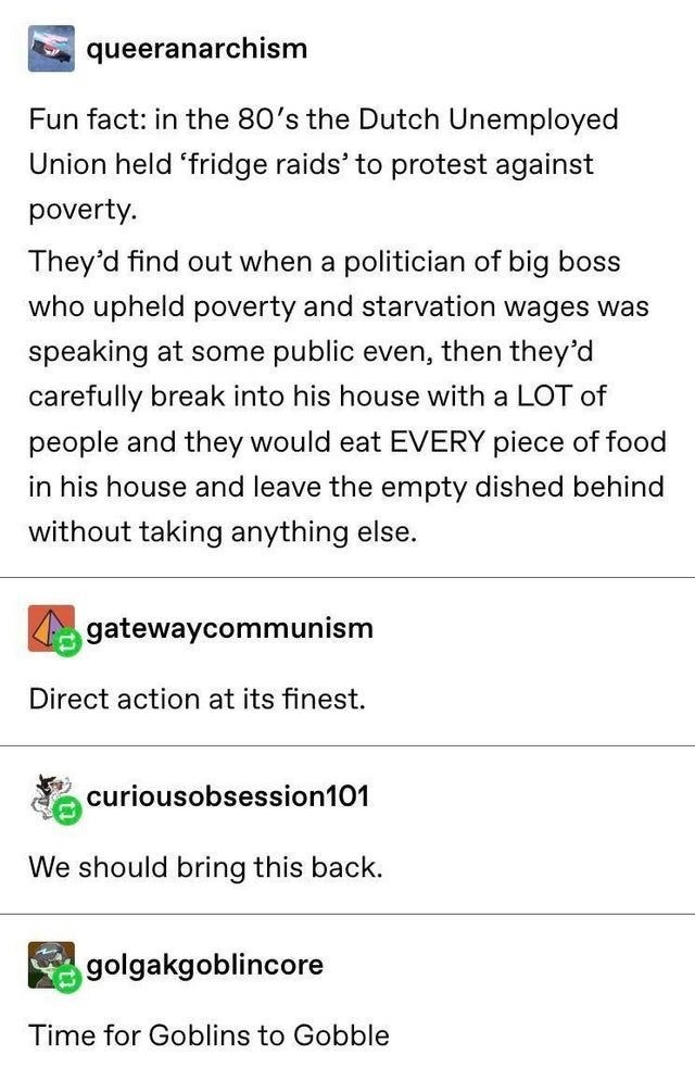 Text - queeranarchism Fun fact: in the 80's the Dutch Unemployed Union held 'fridge raids' to protest against poverty. They'd find out when a politician of big boss who upheld poverty and starvation wages was speaking at some public even, then they'd carefully break into his house with a LOT of people and they would eat EVERY piece of food in his house and leave the empty dished behind without taking anything else. gatewaycommunism Direct action at its finest. curiousobsession101 We should bring