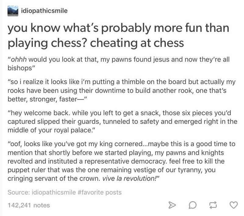 """Text - idiopathicsmile you know what's probably more fun than playing chess? cheating at chess """"ohhh would you look at that, my pawns found jesus and now they're all bishops"""" """"so i realize it looks like i'm putting a thimble on the board but actually my rooks have been using their downtime to build another rook, one that's better, stronger, faster-"""" """"hey welcome back. while you left to get a snack, those six pieces you'd captured slipped their guards, tunneled to safety and emerged right in the"""