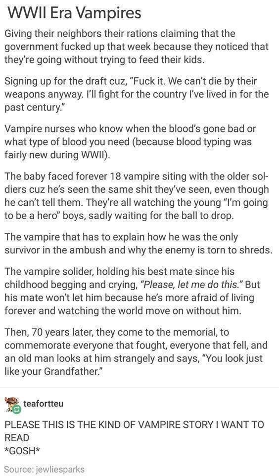 """Text - WWII Era Vampires Giving their neighbors their rations claiming that the government fucked up that week because they noticed that they're going without trying to feed their kids. Signing up for the draft cuz, """"Fuck it. We can't die by their weapons anyway. I'll fight for the country I've lived in for the past century. Vampire nurses who know when the blood's gone bad or what type of blood you need (because blood typing was fairly new during wWI) The baby faced forever 18 vampire siting wi"""