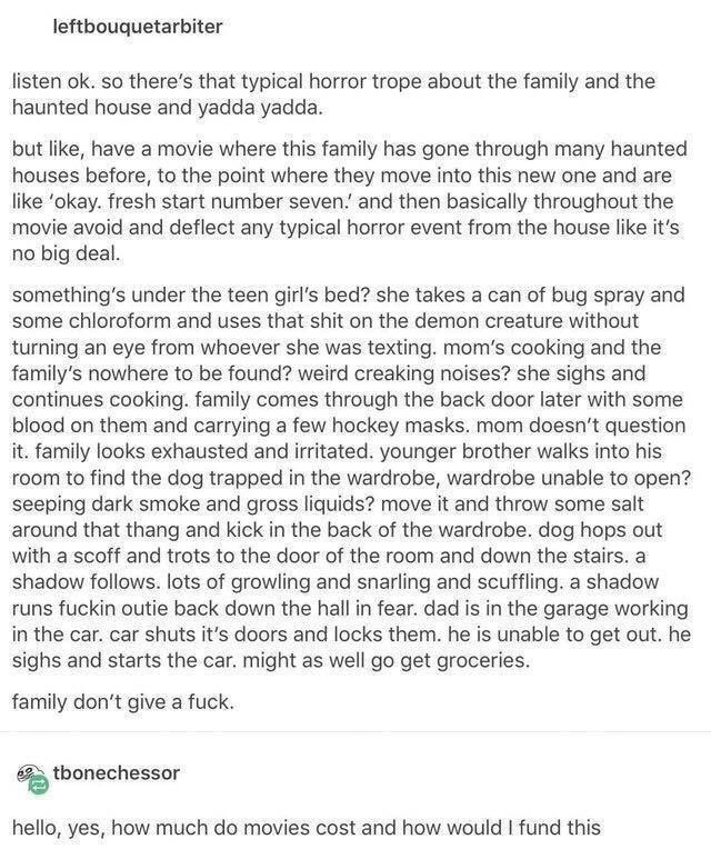 Text - leftbouquetarbiter listen ok. so there's that typical horror trope about the family and the haunted house and yadda yadda. but like, have a movie where this family has gone through many haunted houses before, to the point where they move into this new one and are like 'okay. fresh start number seven.' and then basically throughout the movie avoid and deflect any typical horror event from the house like it's no big deal. something's under the teen girl's bed? she takes a can of bug spray a