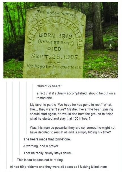 """Text - The noted unter BORN 1819. Kiled 9 Bear DIED SEPT. 25.1905. c ione he as goue to rest """"Killed 99 bears a fact that if actually accomplished, should be put on a tombstone My favorite part is """"We hope he has gone to rest."""" What, like... they weren't sure? Maybe, if ever the bear uprising should start again, he would rise from the ground to finish what he started and slay that 100th bear? Was this man so powerful they are concerned he might not have decided to rest at all and is simply bidin"""