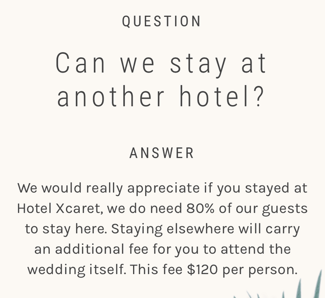 Text - QUESTION Can we stay at another hotel? ANSWER We would really appreciate if you stayed at Hotel Xcaret, we do need 80% of our guests to stay here. Staying elsewhere will carry an additional fee for you to attend the wedding itself. This fee $120 per person.