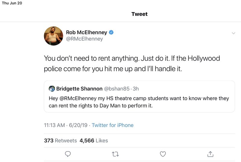 Text - Thu Jun 20 Tweet Rob McElhenney @RMcElhenney You don't need to rent anything. Just do it. If the Hollywood police come for you hit me up and l'll handle it. Bridgette Shannon @bshan85 3h Hey @RMcElhenney my HS theatre camp students want to know where they can rent the rights to Day Man to perform it 11:13 AM 6/20/19 Twitter for iPhone 373 Retweets 4,566 Likes