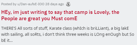 Text - Posted by u/Dan-aufs E-IOO 28 days ago 3 HEy, im just writing to say that camp is Lovely, the People are great you Must comE THERE'S All sorts of stuff, Karate class (whIch is briLLiant), a big lakE with sailing, all so Rts, i don't think three weeks is LOng enOugh but So bE it...