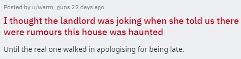 Text - Posted by u/warm_guns 22 days ago I thought the land lord was joking when she told us there were rumours this house was haunted Until the real one walked in apologising for being late.