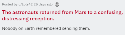Text - Posted by u/Lots42 25 days ago The astronauts returned from Mars to a confusing, distressing reception Nobody on Earth remembered sending them.