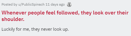 Text - Posted by u/PublicSpinach 11 days ago S Whenever people feel followed, they look over their shoulder. Luckily for me, they never look up.