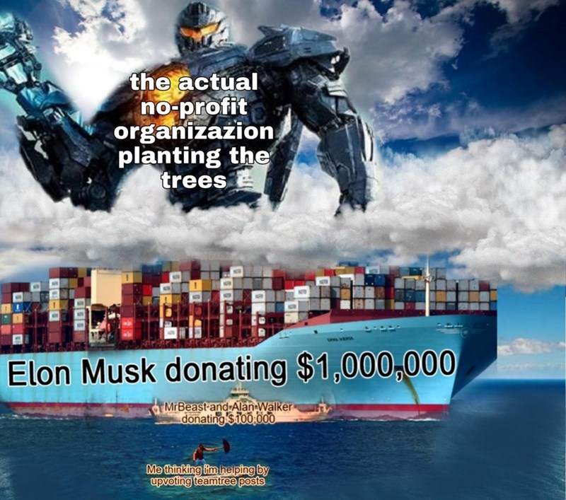 Movie - the actual no-profit organizazion planting the trees Elon Musk donating $1,000,000 MrBeast and Alan Walker donating $T0o,000 Me thinking im heiping by upvoting teamtree posts