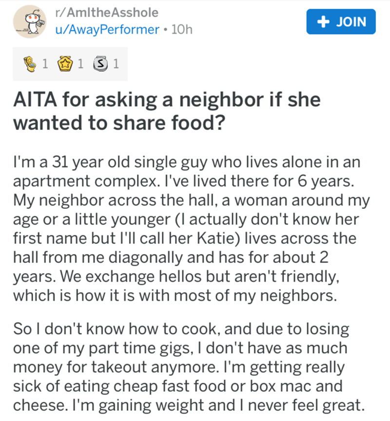 Text - r/AmltheAsshole + JOIN u/AwayPerformer 10h 1 S 1 1 AITA for asking a neighbor if she wanted to share food? I'm a 31 year old single guy who lives alone in an apartment complex. I've lived there for 6 years. My neighbor across the hall, a woman around my age or a little younger (I actually don't know her first name but I'll call her Katie) lives across the hall from me diagonally and has for about 2 years. We exchange hellos but aren't friendly, which is how it is with most of my neighbors