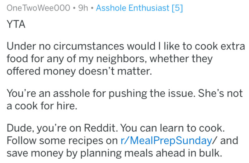 Text - One TwoWee000 9h Asshole Enthusiast [5] YTA Under no circumstances would I like to cook extra food for any of my neighbors, whether they offered money doesn't matter. You're an asshole for pushing the issue. She's not a cook for hire. Dude, you're on Reddit. You can learn to cook. Follow some recipes on r/MealPrepSunday/ and save money by planning meals ahead in bulk