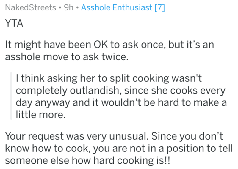 Text - NakedStreets 9h Asshole Enthusiast [7] YTA It might have been OK to ask once, but it's an asshole move to ask twice. I think asking her to split cooking wasn't completely outlandish, since she cooks every day anyway and it wouldn't be hard to make a little more. Your request was very unusual. Since you don't know how to cook, you are not in a position to tell someone else how hard cooking is!!