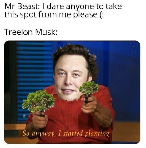 Text - Mr Beast: I dare anyone to take this spot from me please ( Treelon Musk: So anyway, I started planting