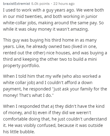 Text - braxistExtremist 5.0k points 22 hours I used to work with a guy years ago. We were both in our mid twenties, and both working in junior white-collar jobs, making around the same pay. So while it was okay money it wasn't amazing. This guy was buying his third home in as many years. Like, he already owned two (lived in one, rented out the other) nice houses, and was buying a third and keeping the other two to build a mini property portfolio. When I told him that my wife (who also worked a w