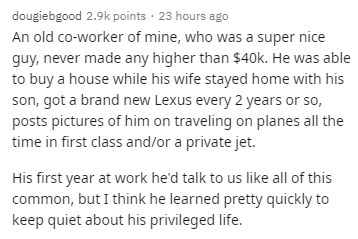 Text - dougiebgood 2.9k points 23 hours ago An old co-worker of mine, who was a super nice guy, never made any higher than $40k. He was able to buy a house while his wife stayed home with his son, got a brand new Lexus every 2 years or so, posts pictures of him on traveling on planes all the time in first class and/or a private jet. His first year at work he'd talk to us like all of this common, but I think he learned pretty quickly to keep quiet about his privileged life.