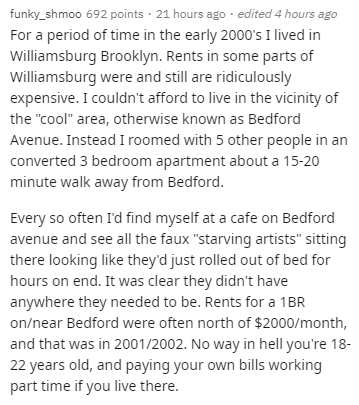 """Text - funky_shmoo 692 points 21 hours ago edited 4 hours ago For a period of time in the early 2000's I lived in Williamsburg Brooklyn. Rents in some parts of Williamsburg were and still are ridiculously expensive. I couldn't afford to live in the vicinity of the """"cool"""" area, otherwise known as Bedford Avenue. Instead I roomed with 5 other people in an converted 3 bedroom apartment about a 15-20 minute walk away from Bedford. Every so often I'd find myself at a cafe on Bedford avenue and see al"""