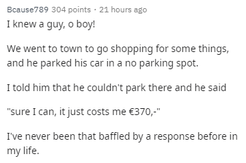 """Text - Bcause789 304 points 21 hours ago I knew a guy, o boy! We went to town to go shopping for some things, and he parked his car in a no parking spot. I told him that he couldn't park there and he said """"sure I can, it just costs me €370,-"""" I've never been that baffled by a response before in my life"""