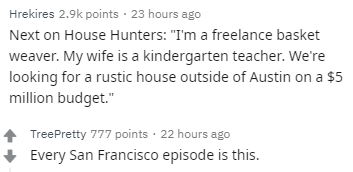 """Text - Hrekires 2.9k points 23 hours ago Next on House Hunters: """"I'm a freelance basket weaver. My wife is a kindergarten teacher. We're looking for a rustic house outside of Austin on a $5 million budget."""" TreePretty 777 points 22 hours ago Every San Francisco episode is this."""
