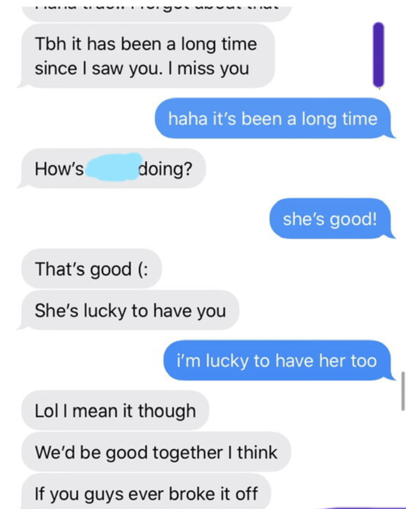 Text - Tbh it has been a long time since I saw you. I miss you haha it's been a long time How's doing? she's good! That's good ( She's lucky to have you i'm lucky to have her too Lol I mean it though We'd be good together I think If you guys ever broke it off