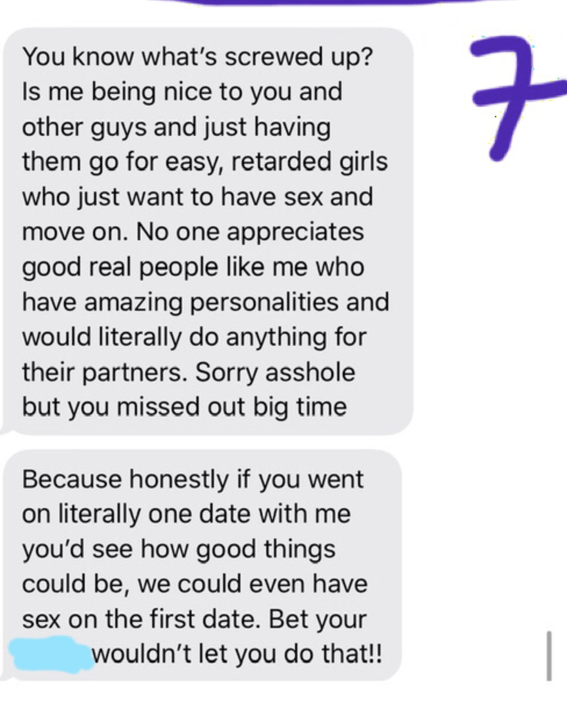 Text - You know what's screwed up? Is me being nice to you and other guys and just having them go for easy, retarded girls who just want to have sex and move on. No one appreciates good real people like me who have amazing personalities and would literally do anything for their partners. Sorry asshole but you missed out big time Because honestly if you went on literally one date with me you'd see how good things could be, we could even have sex on the first date. Bet your wouldn't let you do tha