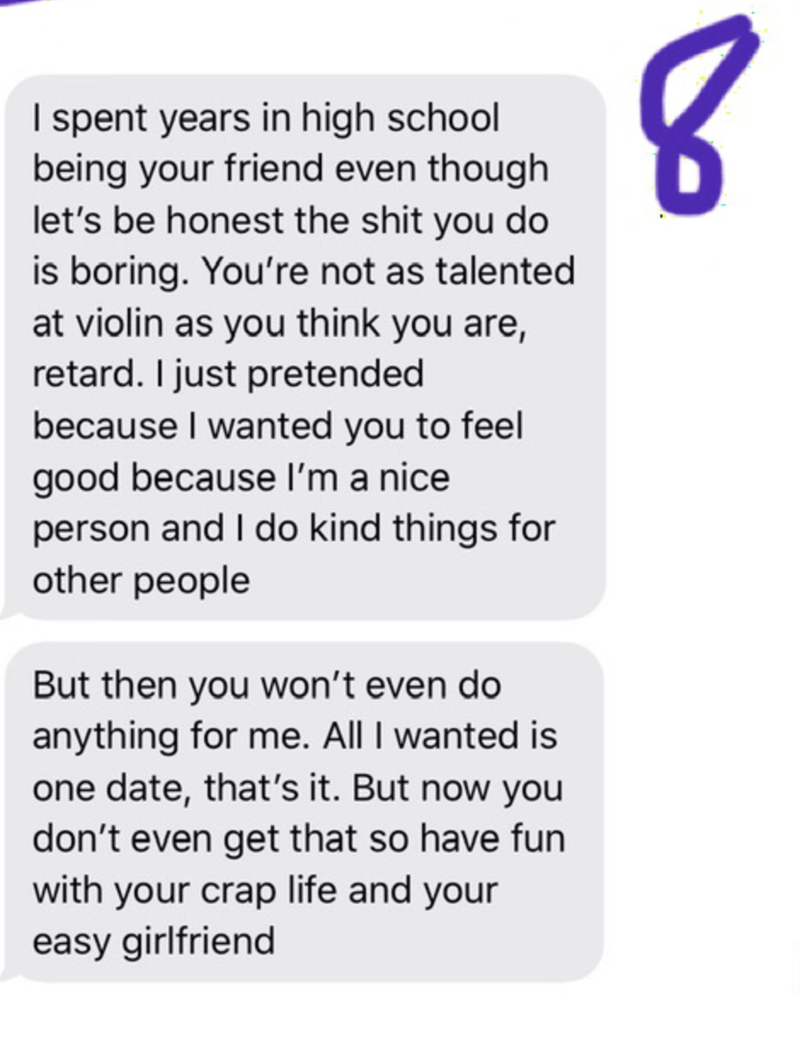 Text - I spent years in high school being your friend even though let's be honest the shit you do is boring. You're not as talented at violin as you think you are, retard. I just pretended because I wanted you to feel good because I'm a nice person and I do kind things for other people But then you won't even do anything for me. All I wanted is one date, that's it. But now you don't even get that so have fun with your crap life and your easy girlfriend