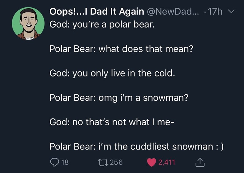 Text - Oops!...I Dad It Again @NewDad... .17h God: you're a polar bear. Polar Bear: what does that mean? God: you only live in the cold Polar Bear: omg i'm a snowman? God: no that's not what I me- Polar Bear: i'm the cuddliest snowman :) 18 L1256 2,411