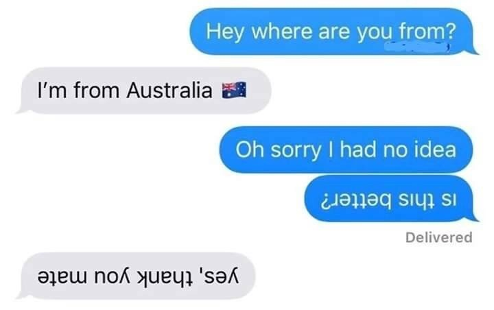 Text - Hey where are you from? I'm from Australia Oh sorry I had no idea Is this better? Delivered yes, thank you mate