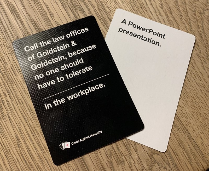 Text - Call the law offices of Goldstein & Goldstein, because A PowerPoint presentation. no one should have to tolerate in the workplace. Cards Against Humanity