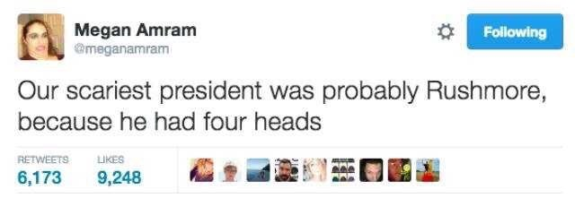 Text - Megan Amram meganamram Following Our scariest president was probably Rushmore, because he had four heads RETWEETS LIKES 6,173 9,248