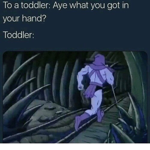 Cartoon - To a toddler: Aye what you got in your hand? Toddler: