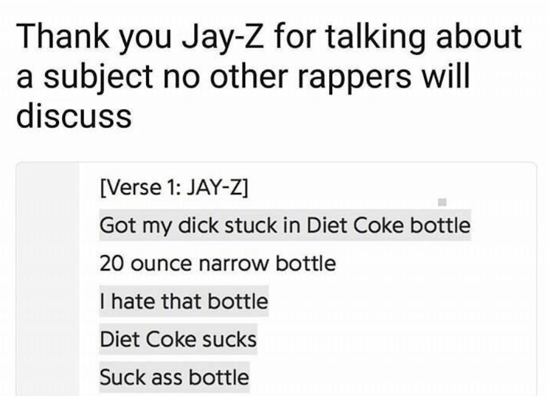 Text - Thank you Jay-Z for talking about a subject no other rappers will discuss [Verse 1: JAY-Z] Got my dick stuck in Diet Coke bottle 20 ounce narrow bottle I hate that bottle Diet Coke sucks Suck ass bottle