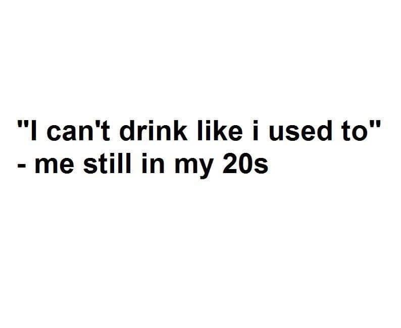 """Text - """"I can't drink like i used to"""" me still in my 20s"""