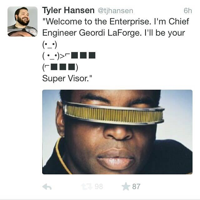 """Nose - Tyler Hansen @tjhansen """"Welcome to the Enterprise. I'm Chief Engineer Geordi LaForge. I'll be your () (_-)>> 6h Super Visor."""" 87 98"""