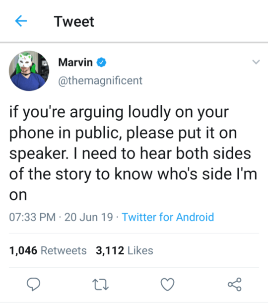 Text - Tweet Marvin @themagnificent if you're arguing loudly on your phone in public, please put it on speaker. I need to hear both sides of the story to know who's side I'm on 07:33 PM 20 Jun 19 Twitter for Android 1,046 Retweets 3,112 Likes >
