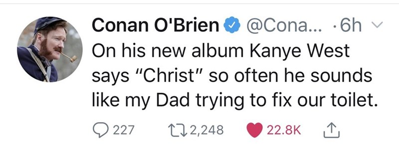 "Text - @Cona... .6h On his new album Kanye West says ""Christ"" so often he sounds like my Dad trying to fix our toilet. Conan O'Brien 227 t12,248 22.8K"