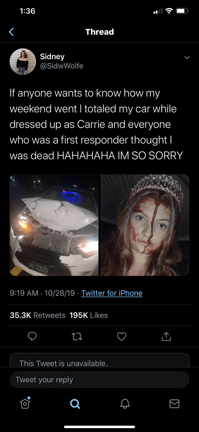 Text - 1:36 Thread Sidney @SidwWolfe If anyone wants to know how my weekend went I totaled my car while dressed up as Carrie and everyone who was a first responder thought I was dead HAHAHAHA IM SO SORRY 9:19 AM 10/28/19 Twitter for iPhone 35.3K Retweets 195K Likes This Tweet is unavailable. Tweet your reply (