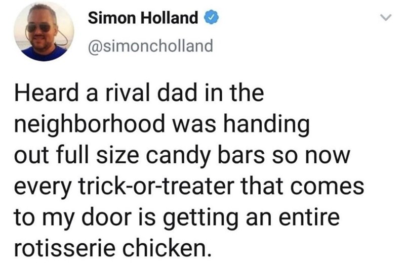 Text - Simon Holland @simoncholland Heard a rival dad in the neighborhood was handing out full size candy bars so now every trick-or-treater that comes to my door is getting an entire rotisserie chicken.