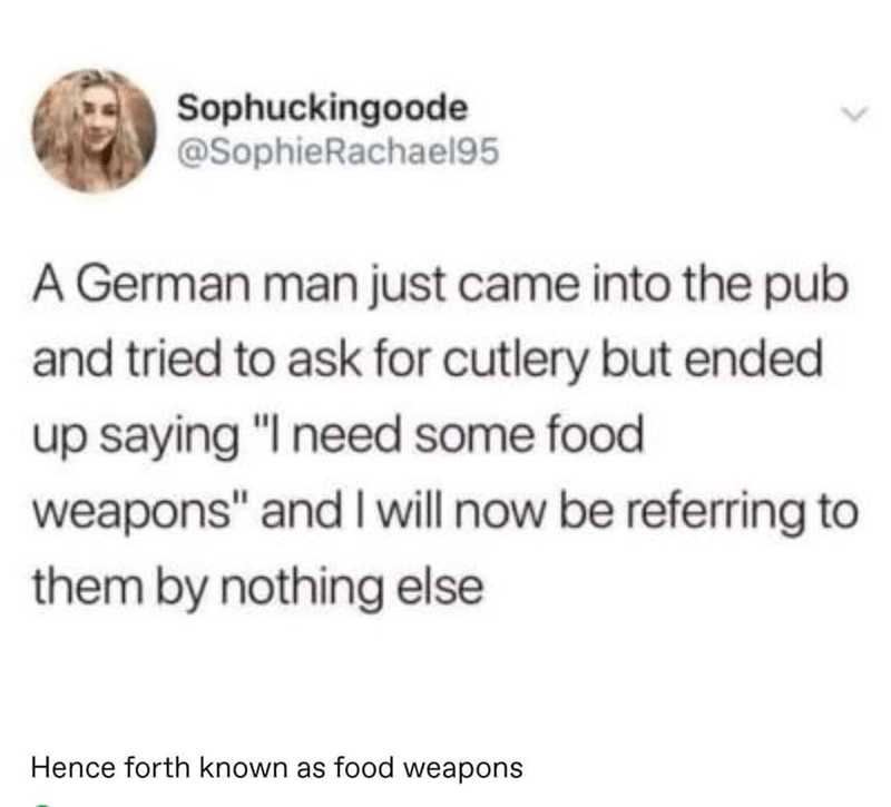 "Text - Sophuckingoode @SophieRachael95 A German man just came into the pub and tried to ask for cutlery but ended up saying ""I need some food weapons"" and I will now be referring to them by nothing else Hence forth known as food weapons"
