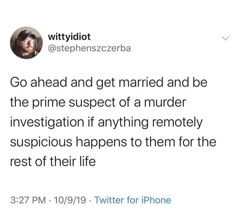 Text - wittyidiot @stephenszczerba Go ahead and get married and be the prime suspect of a murder investigation if anything remotely suspicious happens to them for the rest of their life 3:27 PM 10/9/19 Twitter for iPhone