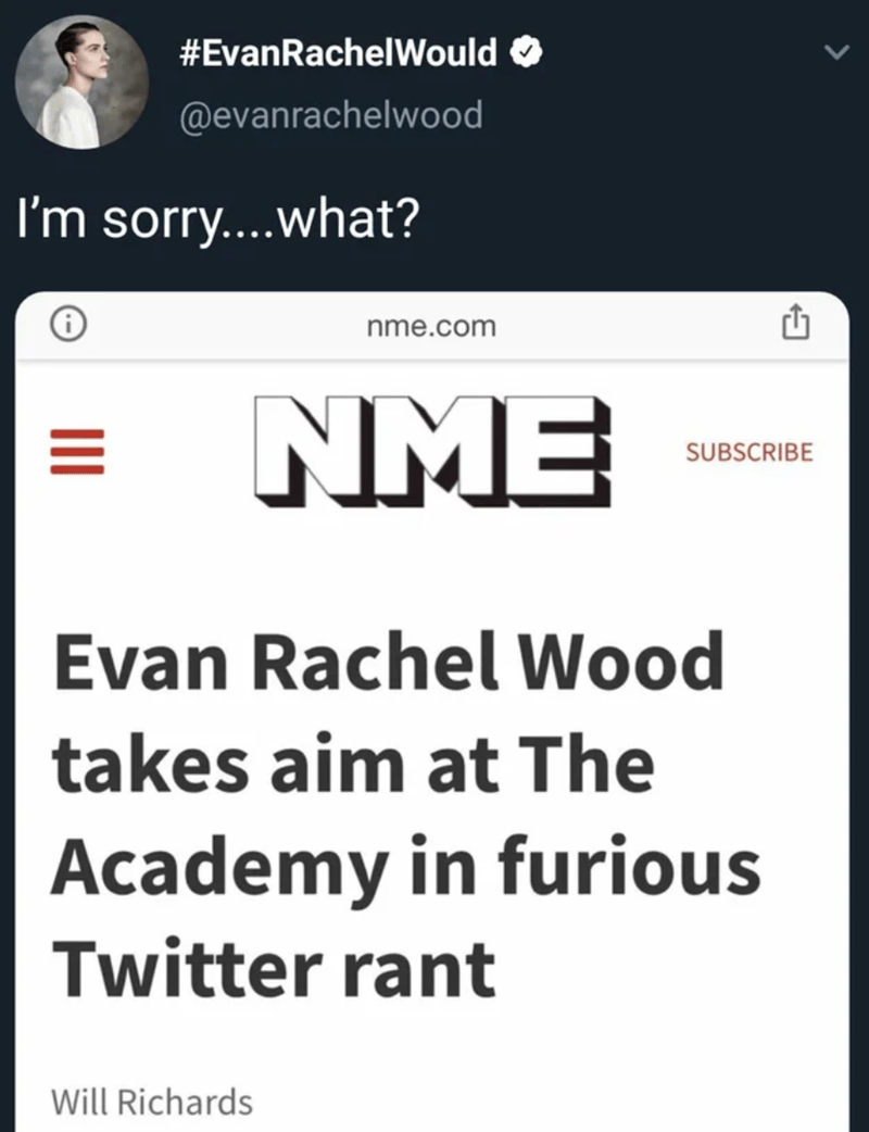 Text - #EvanRachelWould @evanrachelwood I'm sorry....what? nme.com NME SUBSCRIBE Evan Rachel Wood takes aim at The Academy in furious Twitter rant Will Richards