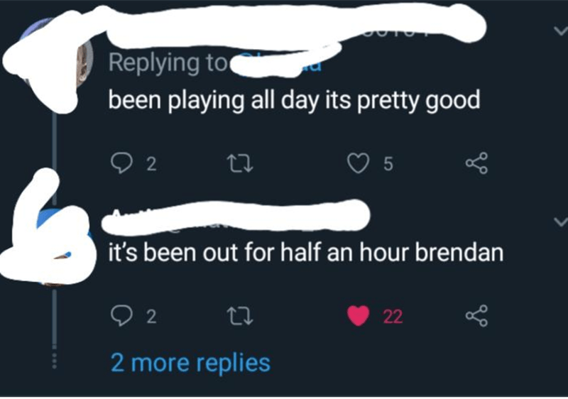 Text - Replying to been playing all day its pretty good 5 2 it's been out for half an hour brendan 22 2 2 more replies