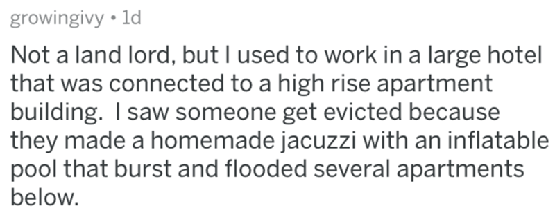 Text - growingivy .1d Not a land lord, but I used to work in a large hotel that was connected to a high rise apartment building. I saw someone get evicted because they made a homemade jacuzzi with an inflatable pool that burst and flooded several apartments below.