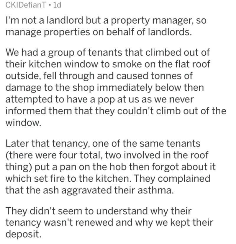 Text - CKIDefianT 1d I'm not a landlord but a property manager, so manage properties on behalf of landlords. We had a group of tenants that climbed out of their kitchen window to smoke on the flat roof outside, fell through and caused tonnes of damage to the shop immediately below then attempted to have a pop at us as we never informed them that they couldn't climb out of the window. Later that tenancy, one of the same tenants (there were four total, two involved in the roof thing) put a pan on
