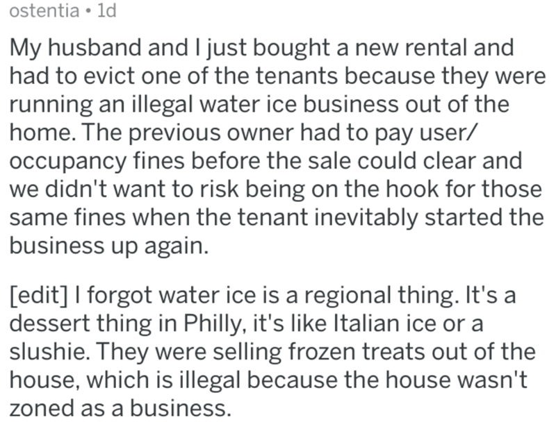 Text - ostentia 1d My husband and I just bought a new rental and had to evict one of the tenants because they were running an illegal water ice business out of the home. The previous owner had to pay user/ oCcupancy fines before the sale could clear and we didn't want to risk being on the hook for those same fines when the tenant inevitably started the business up again. [edit] I forgot water ice is a regional thing. It's a dessert thing in Philly, it's like Italian ice or a slushie. They were s
