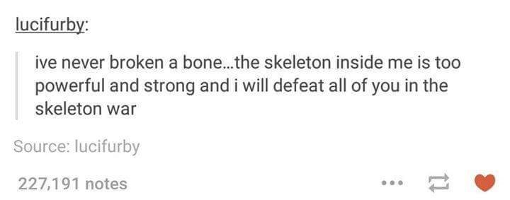 Text - lucifurby: ive never broken a bone...the skeleton inside me is too powerful and strong and i will defeat all of you in the skeleton war Source: lucifurby 227,191 notes 11