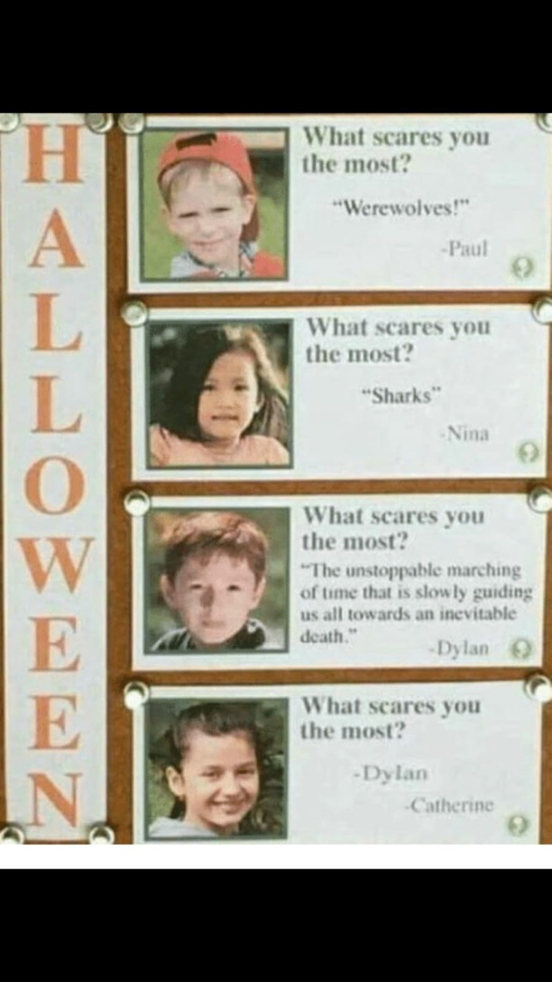 """Facial expression - What scares you the most? """"Werewolves!"""" Paul What scares you the most? """"Sharks Nina What scares you the most? """"The unstoppable marching of time that is slowly guiding us all towards an inevitable death."""" -Dylan What scares you the most? Dylan Catherine FA OWEEN"""