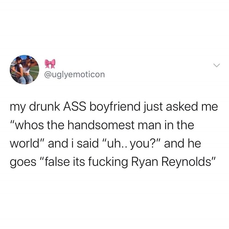 """Text - @uglyemoticon my drunk ASS boyfriend just asked me """"whos the handsomest man in the world"""" and i said """"uh.. you?"""" and he goes """"false its fucking Ryan Reynolds"""""""
